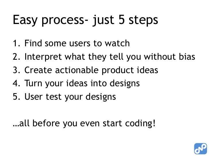 Easy process- just 5 steps1.   Find some users to watch2.   Interpret what they tell you without bias3.   Create actionabl...