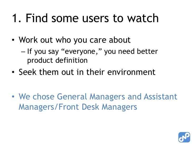 """1. Find some users to watch• Work out who you care about  – If you say """"everyone,"""" you need better    product definition• ..."""