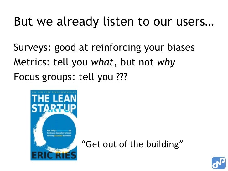 But we already listen to our users…Surveys: good at reinforcing your biasesMetrics: tell you what, but not whyFocus groups...