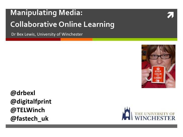 Manipulating Media:                      Collaborative Online LearningDr Bex Lewis, University of Winchester@drbexl@digit...