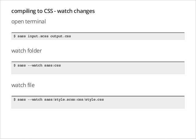 compiling to CSS - watch changes open terminal $ sass input.scss output.css  watch folder $ sass --watch sass:css  watch f...