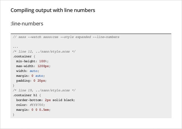 Compiling output with line numbers :line-numbers // sass --watch sass:css --style expanded --line-numbers ... /* line 12, ...