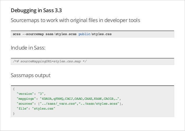 Debugging in Sass 3.3 Sourcemaps to work with original files in developer tools scss --sourcemap sass/styles.scss public/s...