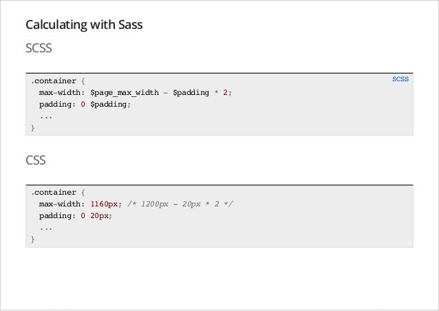 Calculating with Sass SCSS .container { max-width: $page_max_width - $padding * 2; padding: 0 $padding; ... }  CSS .contai...