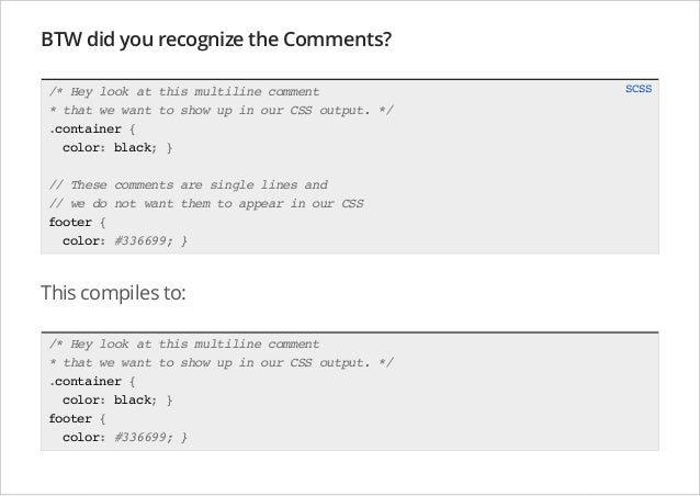 BTW did you recognize the Comments? /* Hey look at this multiline comment * that we want to show up in our CSS output. */ ...