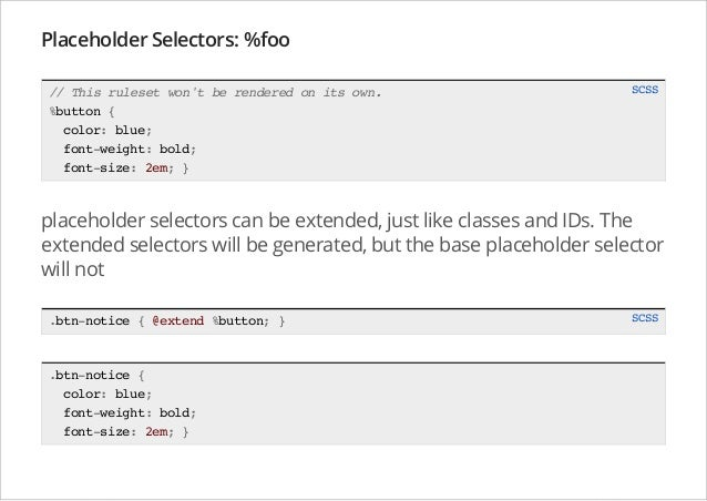 Placeholder Selectors: %foo // This ruleset won't be rendered on its own. %button { color: blue; font-weight: bold; font-s...