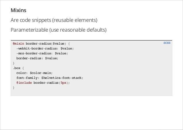 Mixins Are code snippets (reusable elements) Parameterizable (use reasonable defaults) @mixin border-radius($value) { -web...