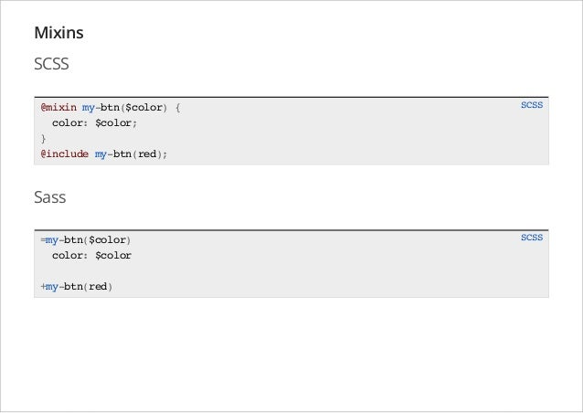 Mixins SCSS @mixin my-btn($color) { color: $color; } @include my-btn(red);  SCSS  Sass =my-btn($color) color: $color +my-b...