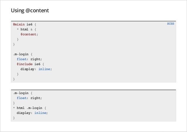 Using @content @mixin ie6 { * html & { @content; } } .m-login { float: right; @include ie6 { display: inline; } }  .m-logi...