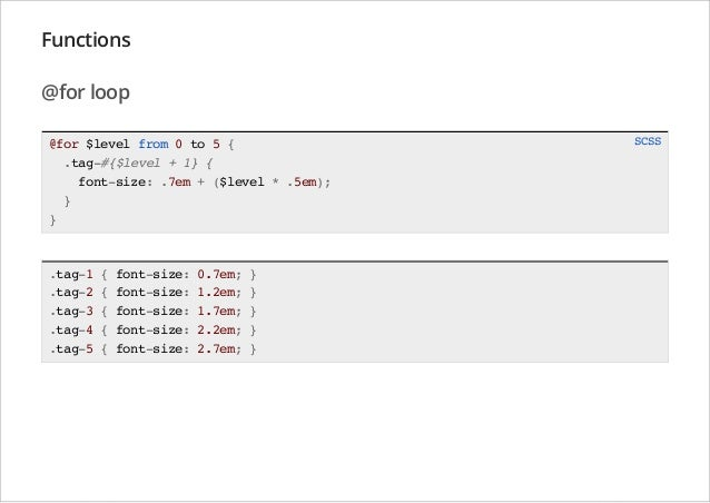 Functions @for loop @for $level from 0 to 5 { .tag-#{$level + 1} { font-size: .7em + ($level * .5em); } }  .tag-1 .tag-2 ....