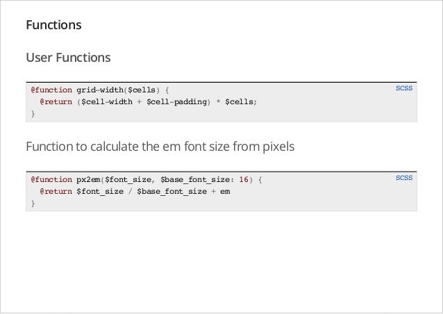Functions User Functions @function grid-width($cells) { @return ($cell-width + $cell-padding) * $cells; }  SCSS  Function ...