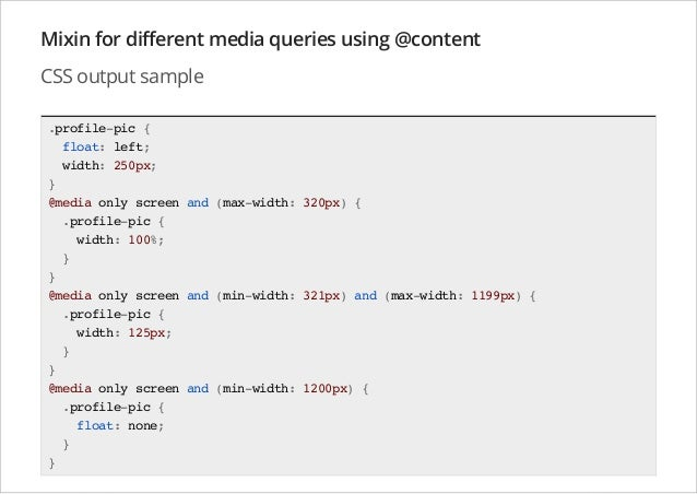 Mixin for different media queries using @content CSS output sample .profile-pic { float: left; width: 250px; } @media only...
