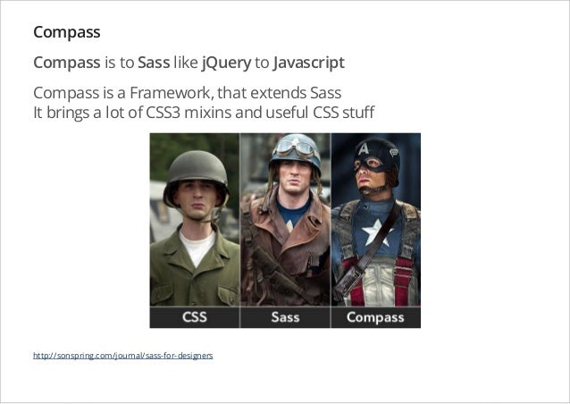 Compass Compass is to Sass like jQuery to Javascript Compass is a Framework, that extends Sass It brings a lot of CSS3 mix...