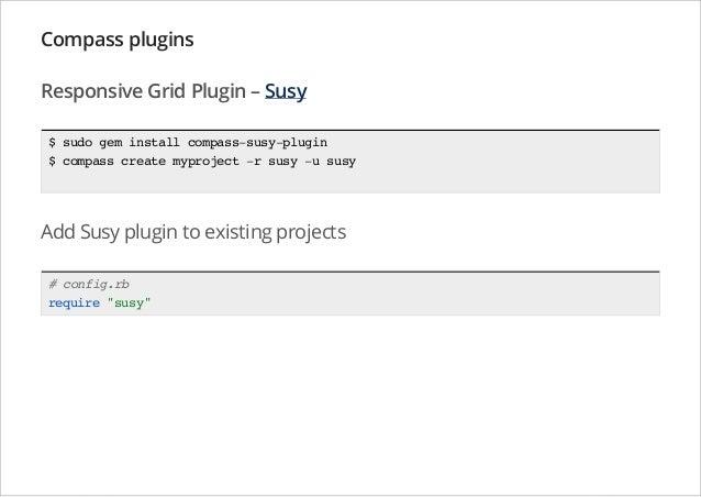 Compass plugins Responsive Grid Plugin – Susy $ sudo gem install compass-susy-plugin $ compass create myproject -r susy -u...