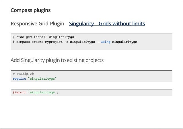 Compass plugins Responsive Grid Plugin – Singularity – Grids without limits $ sudo gem install singularitygs $ compass cre...