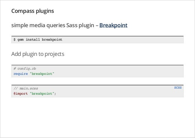 Compass plugins simple media queries Sass plugin – Breakpoint $ gem install breakpoint  Add plugin to projects # config.rb...