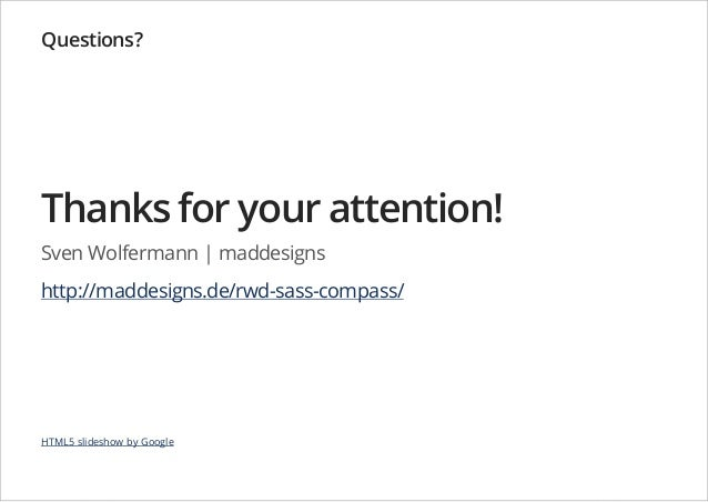 Questions?  Thanks for your attention! Sven Wolfermann   maddesigns http://maddesigns.de/rwd-sass-compass/  HTML5 slidesho...