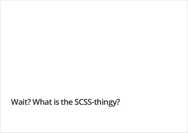 Wait? What is the SCSS-thingy?