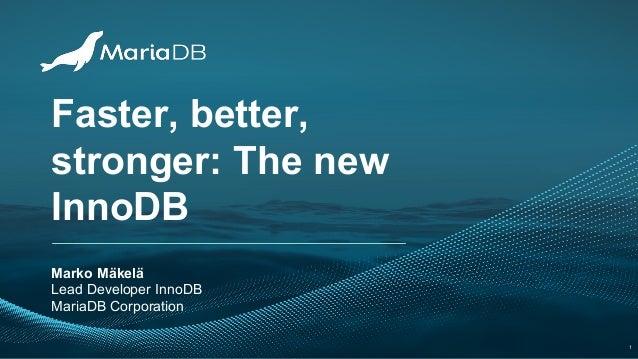 Faster, better, stronger: The new InnoDB Marko Mäkelä Lead Developer InnoDB MariaDB Corporation 1