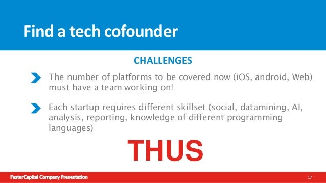 FasterCapital Company Presentation 18 Find a tech cofounder Unless the project is very small then one technical person can...