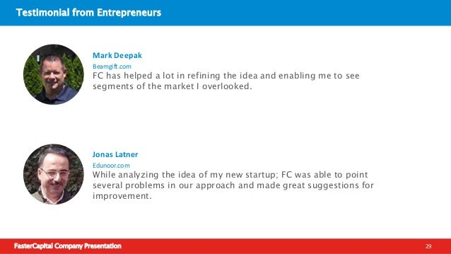 FasterCapital Company Presentation 30 Testimonial from Entrepreneurs FC helped us connect with a potential investor and al...
