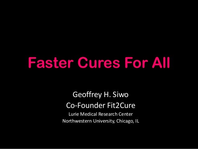 Faster Cures For All Geoffrey H. Siwo Co-Founder Fit2Cure Lurie Medical Research Center Northwestern University, Chicago, ...