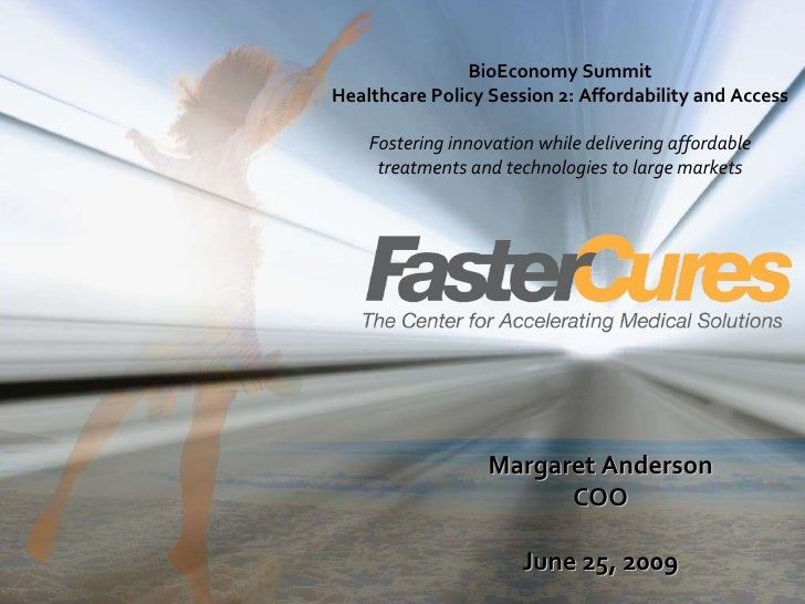 Margaret Anderson COO June 25, 2009 BioEconomy Summit Healthcare Policy Session 2: Affordability and Access Fostering inno...