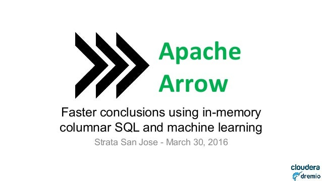 DREMIO Faster conclusions using in-memory columnar SQL and machine learning Strata San Jose - March 30, 2016 Apache	    Ar...