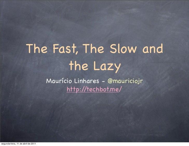 The Fast, The Slow and                             the Lazy                                     Maurício Linhares - @mauri...