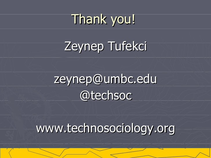 Thank you!  <ul><li>Zeynep Tufekci </li></ul><ul><li>[email_address] </li></ul><ul><li>@techsoc </li></ul><ul><li>www.tech...