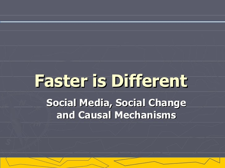 Faster is Different Social Media, Social Change and Causal Mechanisms