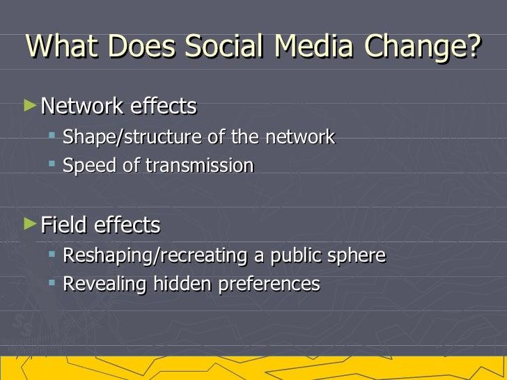 What Does Social Media Change? <ul><li>Network effects </li></ul><ul><ul><li>Shape/structure of the network </li></ul></ul...