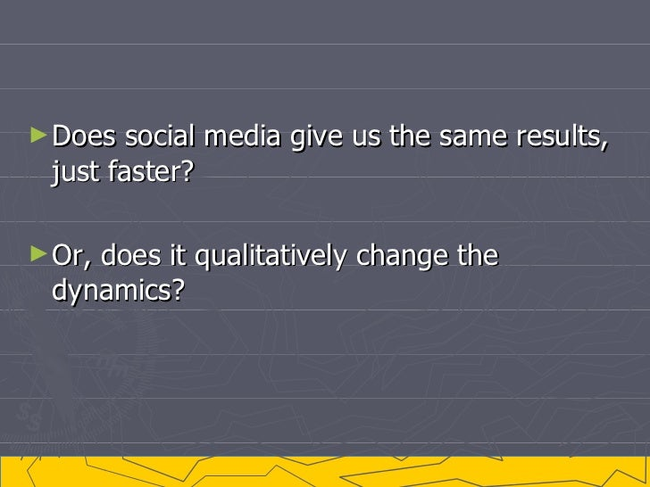 <ul><li>Does social media give us the same results, just faster? </li></ul><ul><li>Or, does it qualitatively change the dy...