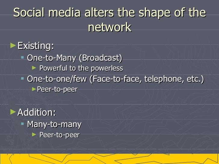 Social media alters the shape of the network <ul><li>Existing: </li></ul><ul><ul><li>One-to-Many (Broadcast) </li></ul></u...