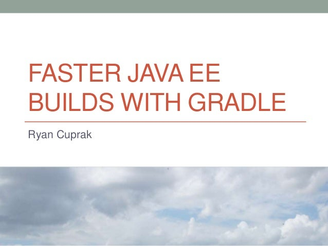 FASTER JAVA EE BUILDS WITH GRADLE Ryan Cuprak