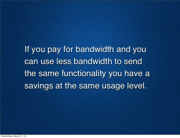 If you pay for bandwidth and you                     can use less bandwidth to send                     the same functiona...