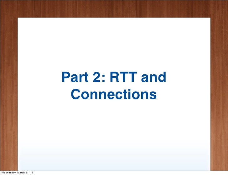 Part 2: RTT and                           ConnectionsWednesday, March 21, 12