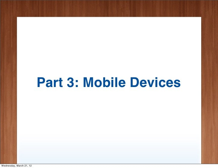 Part 3: Mobile DevicesWednesday, March 21, 12