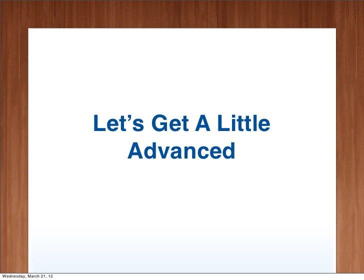 Let's Get A Little                             AdvancedWednesday, March 21, 12