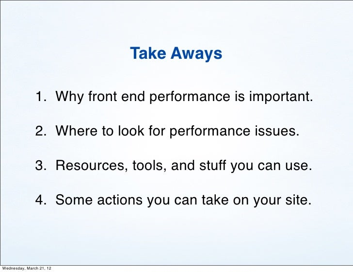 Take Aways               1. Why front end performance is important.               2. Where to look for performance issues....