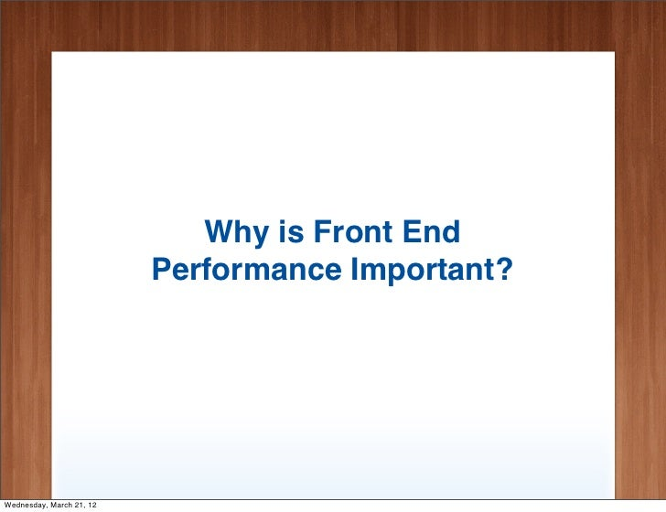 Why is Front End                          Performance Important?Wednesday, March 21, 12