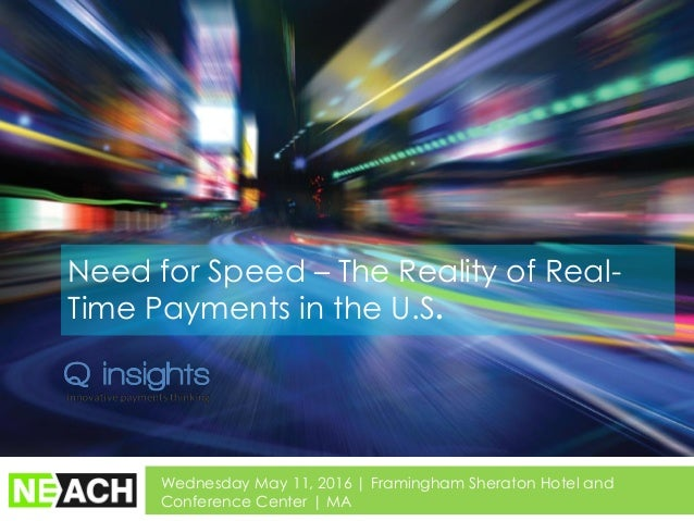Need for Speed – The Reality of Real- Time Payments in the U.S. Wednesday May 11, 2016 | Framingham Sheraton Hotel and Con...