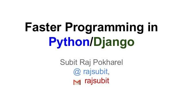 Faster Programming in Python/Django Subit Raj Pokharel @ rajsubit, rajsubit