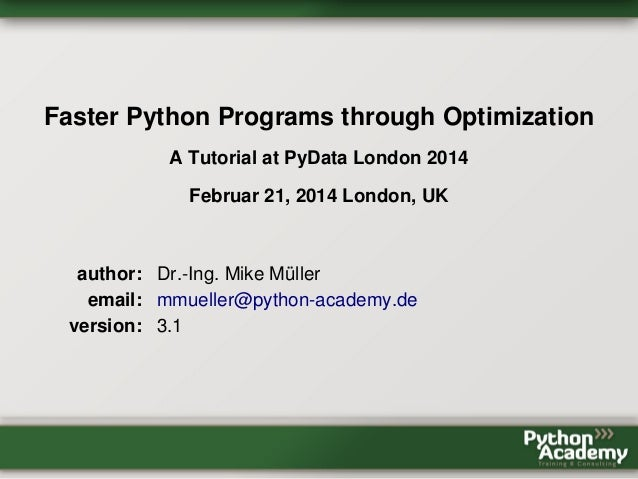 Faster Python Programs through Optimization A Tutorial at PyData London 2014 Februar 21, 2014 London, UK author: Dr.-Ing. ...