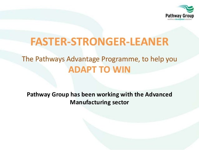 FASTER-STRONGER-LEANER The Pathways Advantage Programme, to help you ADAPT TO WIN Pathway Group has been working with the ...