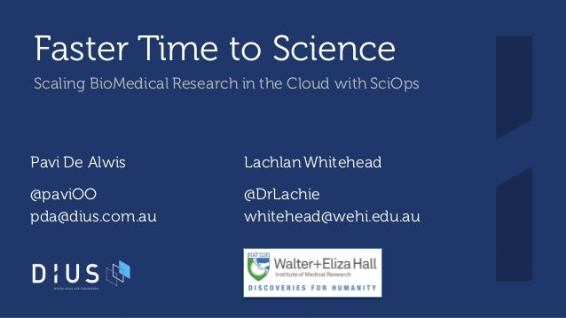 Faster Time to Science Scaling BioMedical Research in the Cloud with SciOps Pavi De Alwis LachlanWhitehead @paviOO pda@diu...