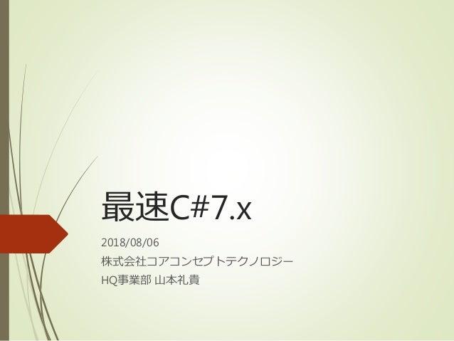 最速C#7.x 2018/08/06 株式会社コアコンセプトテクノロジー HQ事業部 山本礼貴