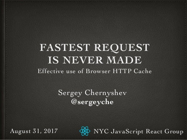 FASTEST REQUEST IS NEVER MADE Effective use of Browser HTTP Cache Sergey Chernyshev @sergeyche NYC JavaScript React GroupA...