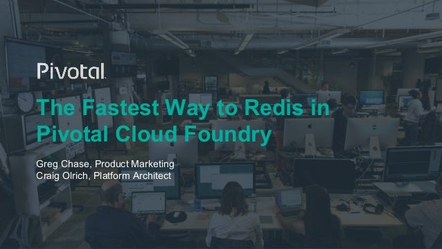 The Fastest Way to Redis in Pivotal Cloud Foundry Greg Chase, Product Marketing Craig Olrich, Platform Architect