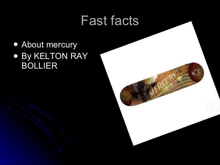 Fast facts <ul><li>About mercury  </li></ul><ul><li>By KELTON RAY BOLLIER </li></ul>